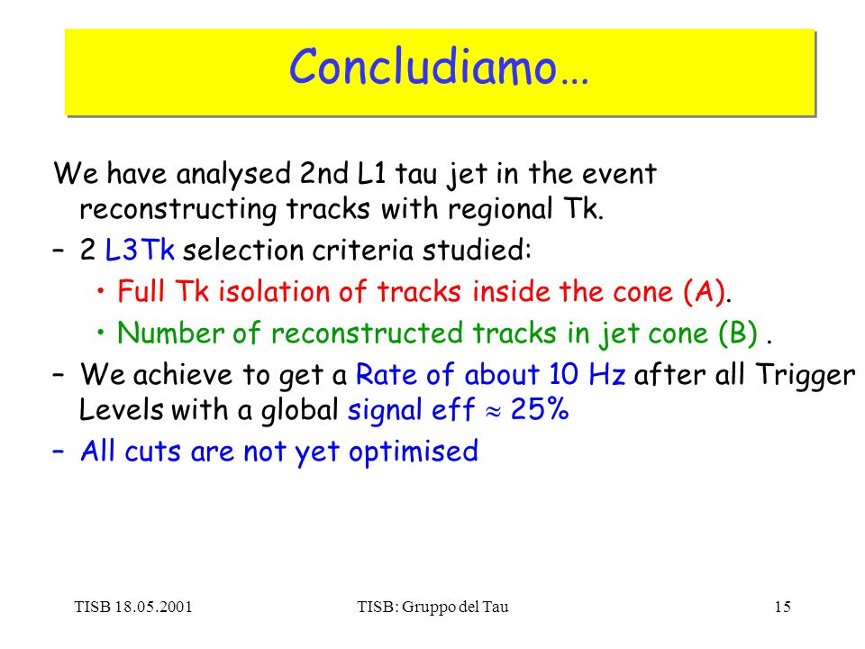 TISB 18.05.2001TISB: Gruppo del Tau15 Concludiamo… We have analysed 2nd L1 tau jet in the event reconstructing tracks with regional Tk. –2 L3Tk select