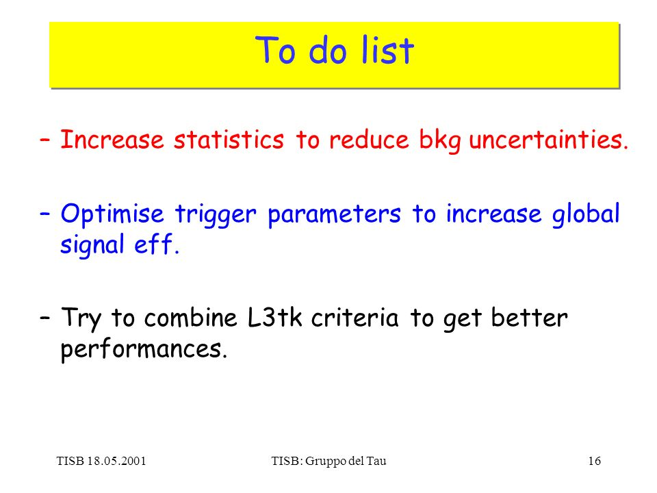 TISB 18.05.2001TISB: Gruppo del Tau16 To do list –Increase statistics to reduce bkg uncertainties.