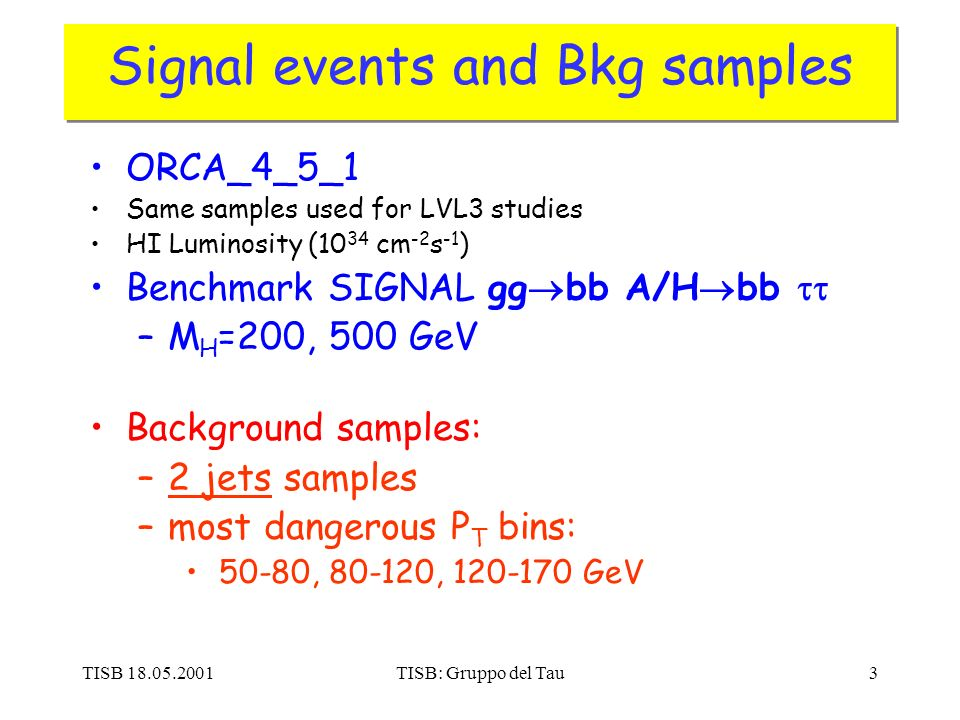 TISB 18.05.2001TISB: Gruppo del Tau3 Signal events and Bkg samples ORCA_4_5_1 Same samples used for LVL3 studies HI Luminosity (10 34 cm -2 s -1 ) Benchmark SIGNAL gg bb A/H bb –M H =200, 500 GeV Background samples: –2 jets samples –most dangerous P T bins: 50-80, 80-120, 120-170 GeV