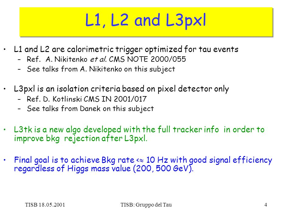 TISB 18.05.2001TISB: Gruppo del Tau4 L1, L2 and L3pxl L1 and L2 are calorimetric trigger optimized for tau events –Ref. A. Nikitenko et al. CMS NOTE 2