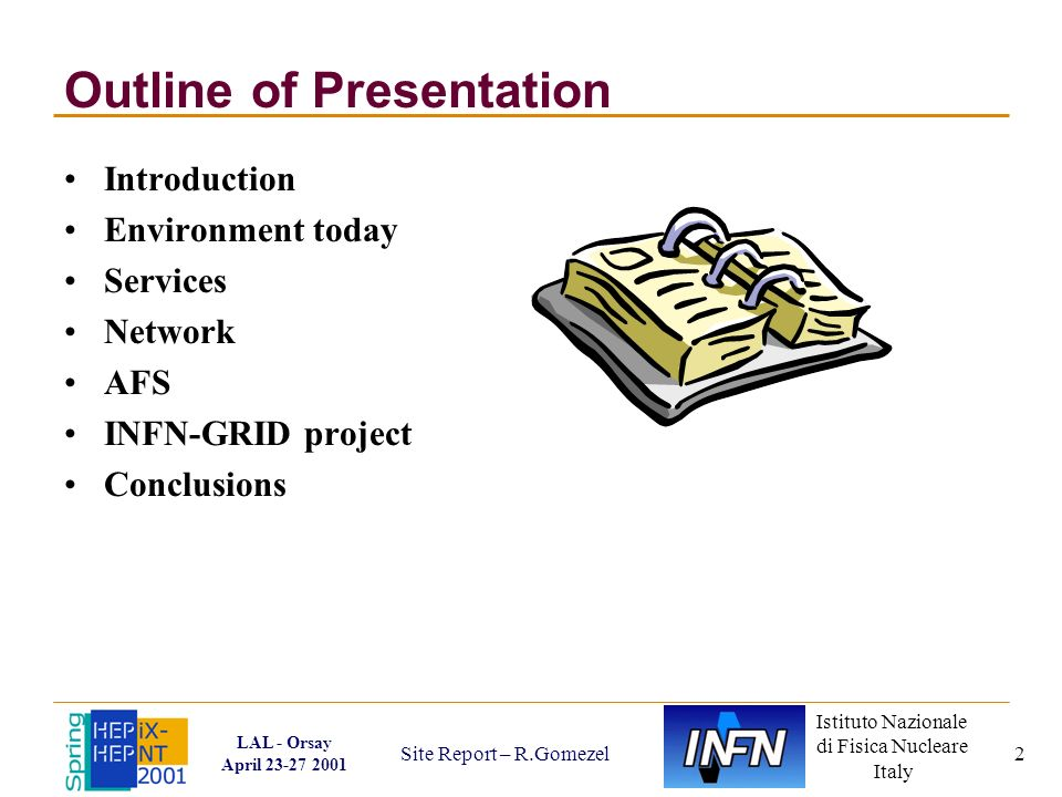 Istituto Nazionale di Fisica Nucleare Italy LAL - Orsay April 23-27 2001 Site Report – R.Gomezel 2 Outline of Presentation Introduction Environment today Services Network AFS INFN-GRID project Conclusions