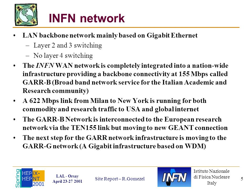 Istituto Nazionale di Fisica Nucleare Italy LAL - Orsay April 23-27 2001 Site Report – R.Gomezel 5 INFN network LAN backbone network mainly based on Gigabit Ethernet –Layer 2 and 3 switching –No layer 4 switching The INFN WAN network is completely integrated into a nation-wide infrastructure providing a backbone connectivity at 155 Mbps called GARR-B (Broad band network service for the Italian Academic and Research community) A 622 Mbps link from Milan to New York is running for both commodity and research traffic to USA and global internet The GARR-B Network is interconnected to the European research network via the TEN155 link but moving to new GEANT connection The next step for the GARR network infrastructure is moving to the GARR-G network (A Gigabit infrastructure based on WDM)
