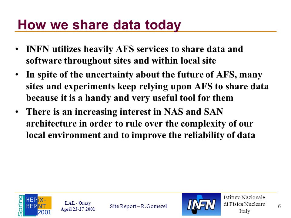 Istituto Nazionale di Fisica Nucleare Italy LAL - Orsay April 23-27 2001 Site Report – R.Gomezel 6 How we share data today INFN utilizes heavily AFS services to share data and software throughout sites and within local site In spite of the uncertainty about the future of AFS, many sites and experiments keep relying upon AFS to share data because it is a handy and very useful tool for them There is an increasing interest in NAS and SAN architecture in order to rule over the complexity of our local environment and to improve the reliability of data