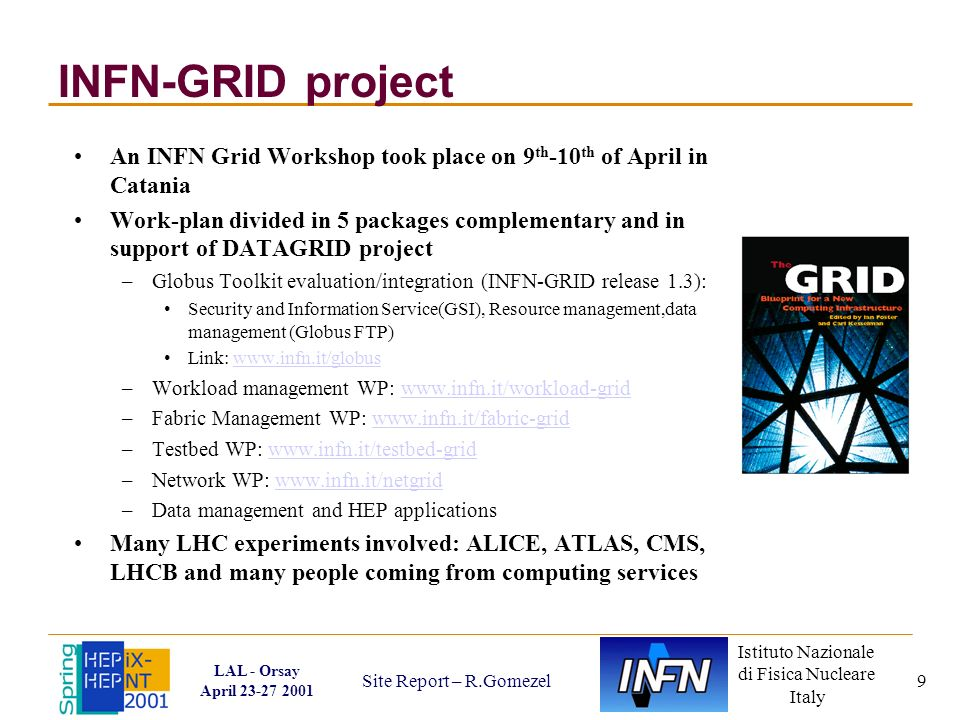 Istituto Nazionale di Fisica Nucleare Italy LAL - Orsay April 23-27 2001 Site Report – R.Gomezel 9 INFN-GRID project An INFN Grid Workshop took place on 9 th -10 th of April in Catania Work-plan divided in 5 packages complementary and in support of DATAGRID project –Globus Toolkit evaluation/integration (INFN-GRID release 1.3): Security and Information Service(GSI), Resource management,data management (Globus FTP) Link: www.infn.it/globuswww.infn.it/globus –Workload management WP: www.infn.it/workload-gridwww.infn.it/workload-grid –Fabric Management WP: www.infn.it/fabric-gridwww.infn.it/fabric-grid –Testbed WP: www.infn.it/testbed-gridwww.infn.it/testbed-grid –Network WP: www.infn.it/netgridwww.infn.it/netgrid –Data management and HEP applications Many LHC experiments involved: ALICE, ATLAS, CMS, LHCB and many people coming from computing services