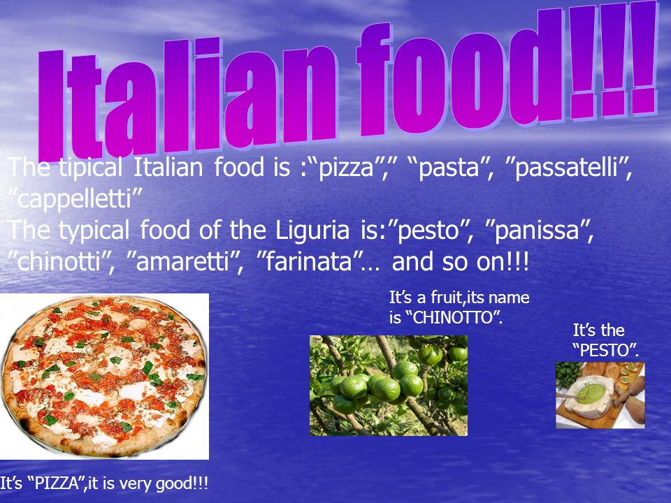 The tipical Italian food is :pizza, pasta, passatelli, cappelletti The typical food of the Liguria is:pesto, panissa, chinotti, amaretti, farinata… and so on!!.