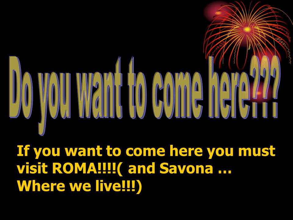 If you want to come here you must visit ROMA!!!!( and Savona … Where we live!!!)