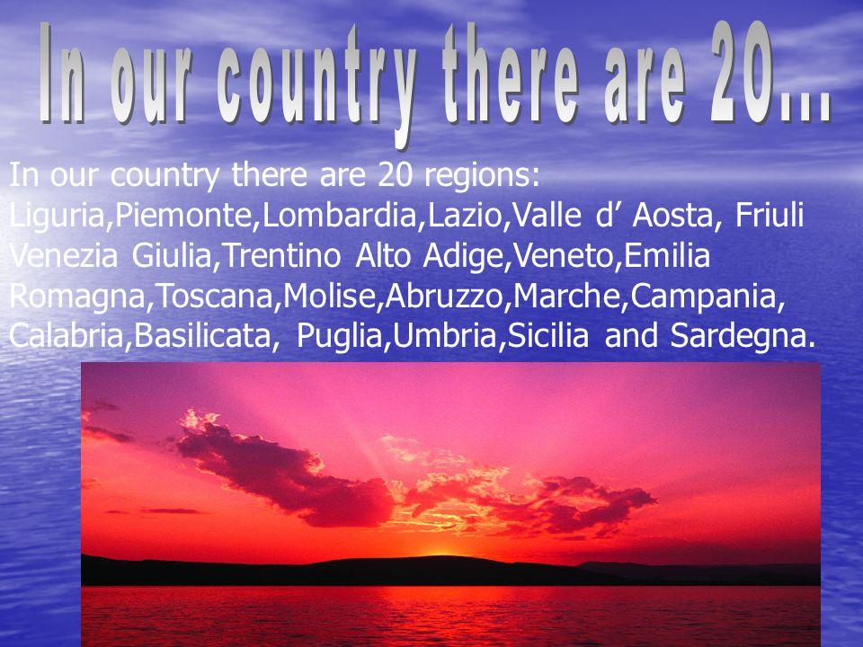 In our country there are 20 regions: Liguria,Piemonte,Lombardia,Lazio,Valle d Aosta, Friuli Venezia Giulia,Trentino Alto Adige,Veneto,Emilia Romagna,Toscana,Molise,Abruzzo,Marche,Campania, Calabria,Basilicata, Puglia,Umbria,Sicilia and Sardegna.