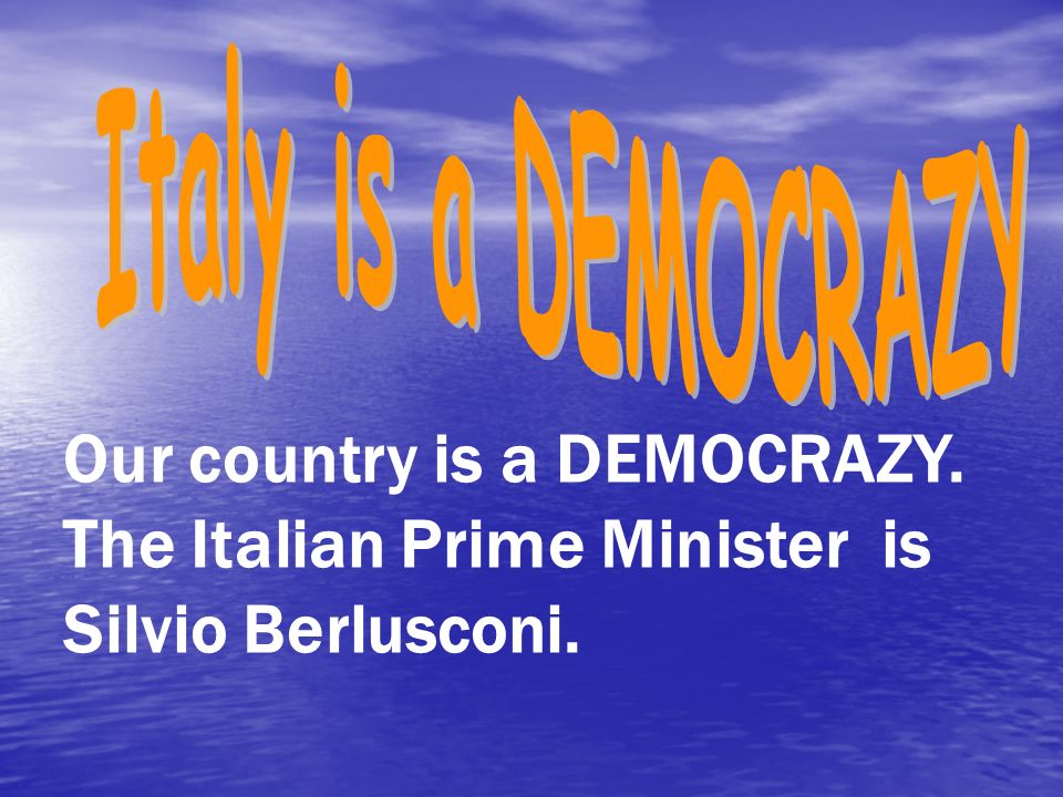 Our country is a DEMOCRAZY. The Italian Prime Minister is Silvio Berlusconi.