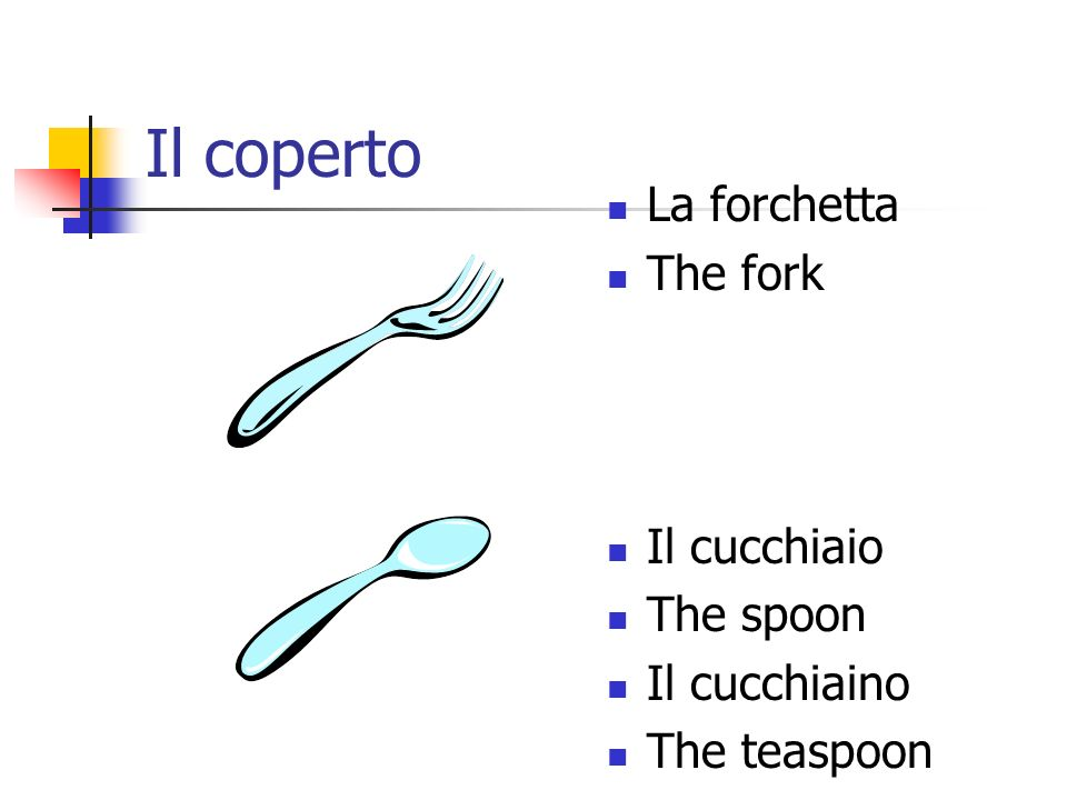 Il coperto La forchetta The fork Il cucchiaio The spoon Il cucchiaino The teaspoon