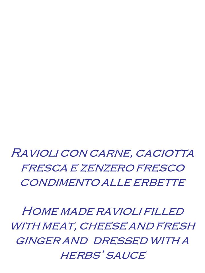 Ravioli con carne, caciotta fresca e zenzero fresco condimento alle erbette Home made ravioli filled with meat, cheese and fresh ginger and dressed with a herbs sauce