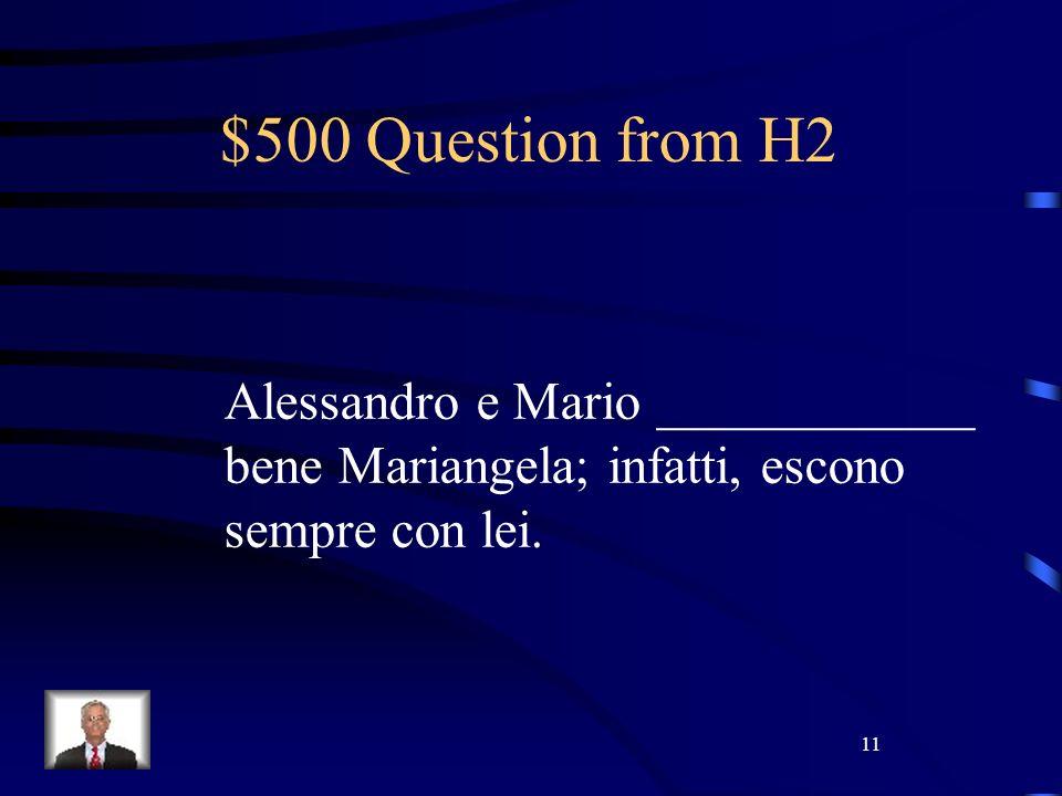 11 $500 Question from H2 Alessandro e Mario ____________ bene Mariangela; infatti, escono sempre con lei.