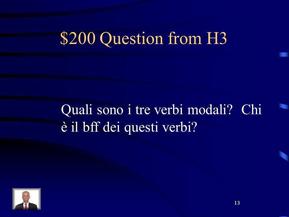 13 $200 Question from H3 Quali sono i tre verbi modali? Chi è il bff dei questi verbi?