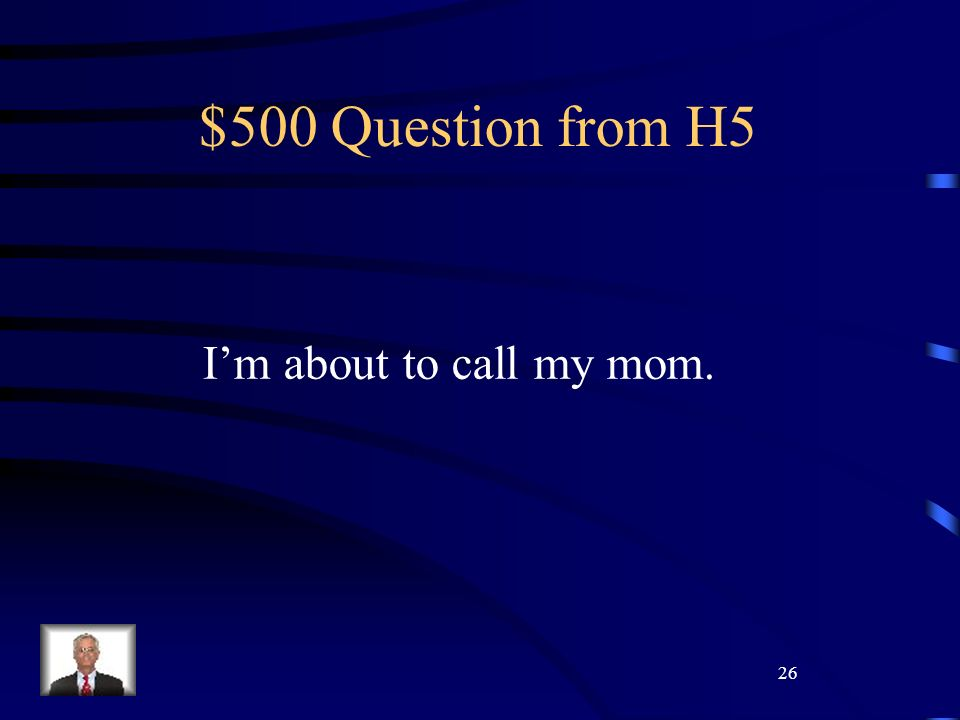 26 $500 Question from H5 Im about to call my mom.