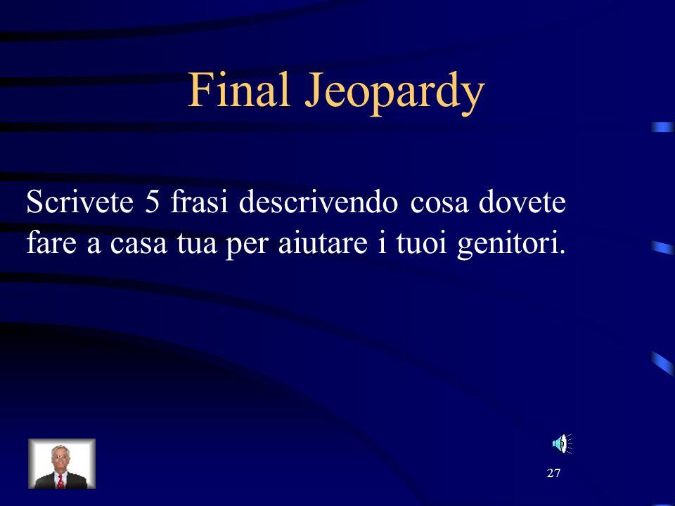 27 Final Jeopardy Scrivete 5 frasi descrivendo cosa dovete fare a casa tua per aiutare i tuoi genitori.