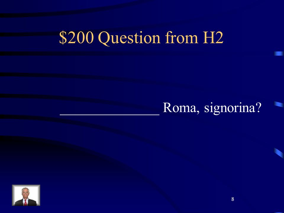 8 $200 Question from H2 ______________ Roma, signorina