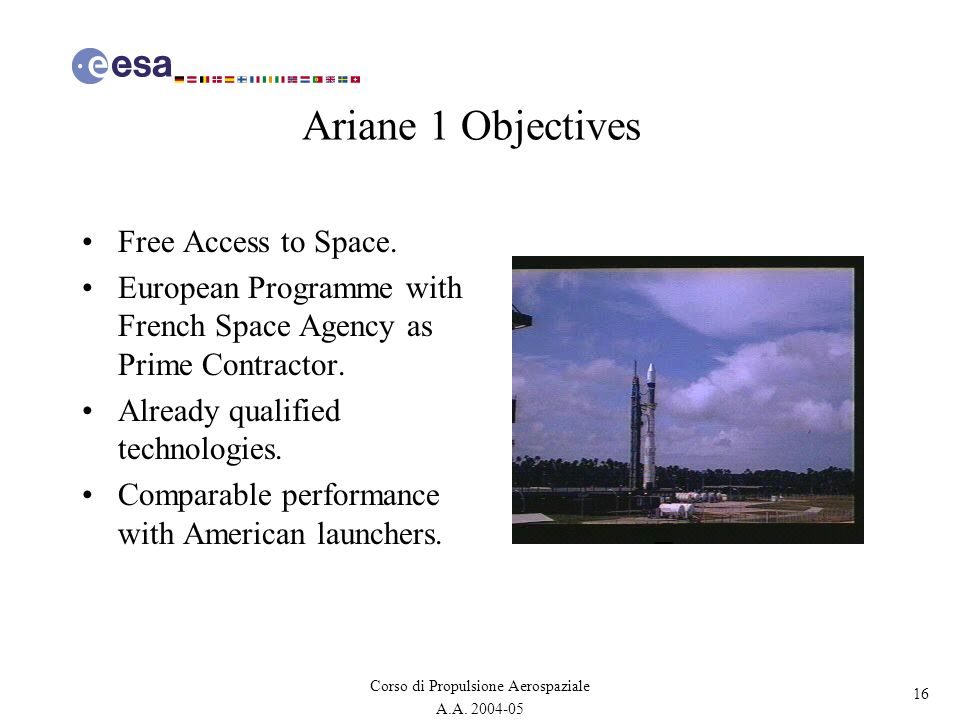 16 Corso di Propulsione Aerospaziale A.A. 2004-05 Ariane 1 Objectives Free Access to Space. European Programme with French Space Agency as Prime Contr