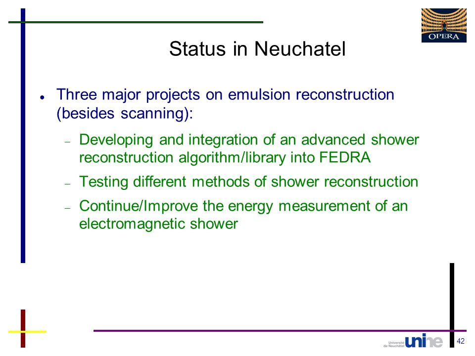 42 Status in Neuchatel Three major projects on emulsion reconstruction (besides scanning): Developing and integration of an advanced shower reconstruction algorithm/library into FEDRA Testing different methods of shower reconstruction Continue/Improve the energy measurement of an electromagnetic shower