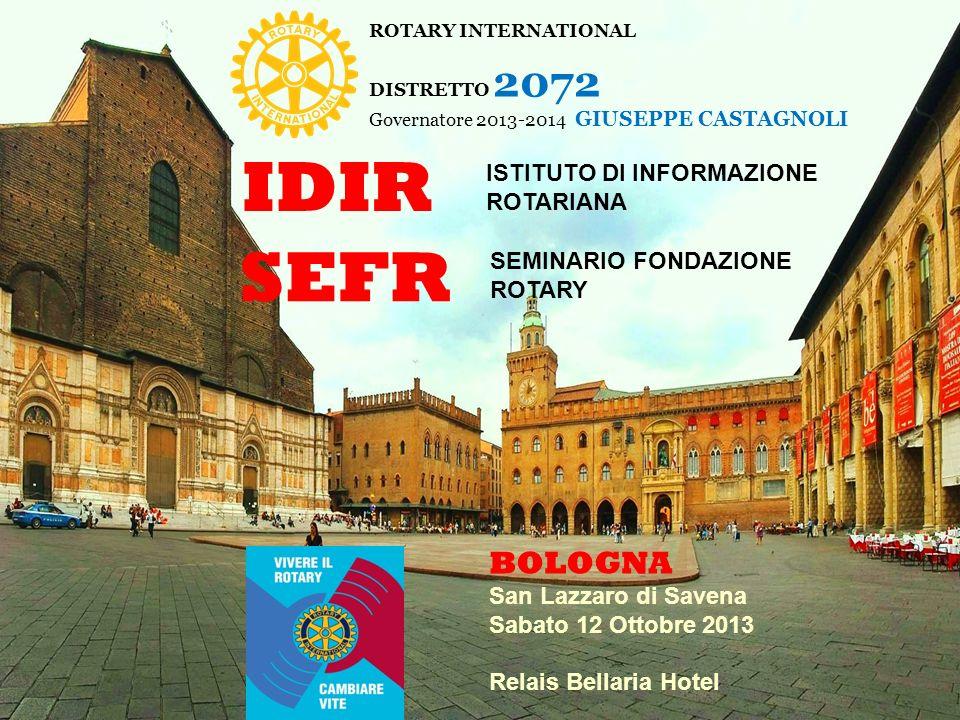 ROTARY INTERNATIONAL DISTRETTO 2072 Governatore 2013-2014 GIUSEPPE CASTAGNOLI IDIR ISTITUTO DI INFORMAZIONE ROTARIANA SEFR SEMINARIO FONDAZIONE ROTARY BOLOGNA San Lazzaro di Savena Sabato 12 Ottobre 2013 Relais Bellaria Hotel