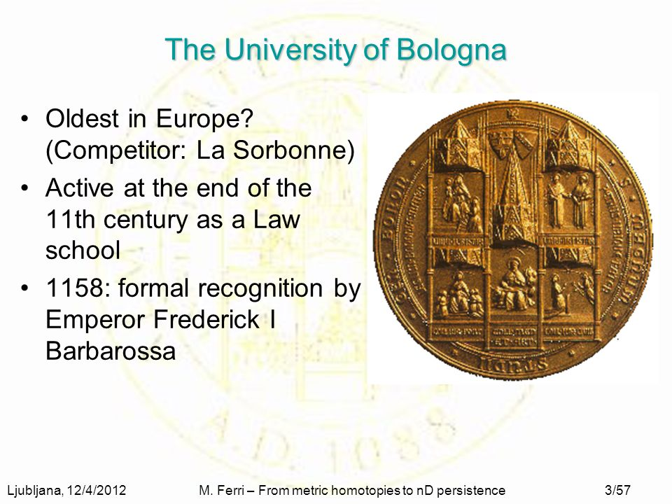 Ljubljana, 12/4/2012M. Ferri – From metric homotopies to nD persistence3/57 The University of Bologna Oldest in Europe? (Competitor: La Sorbonne) Acti