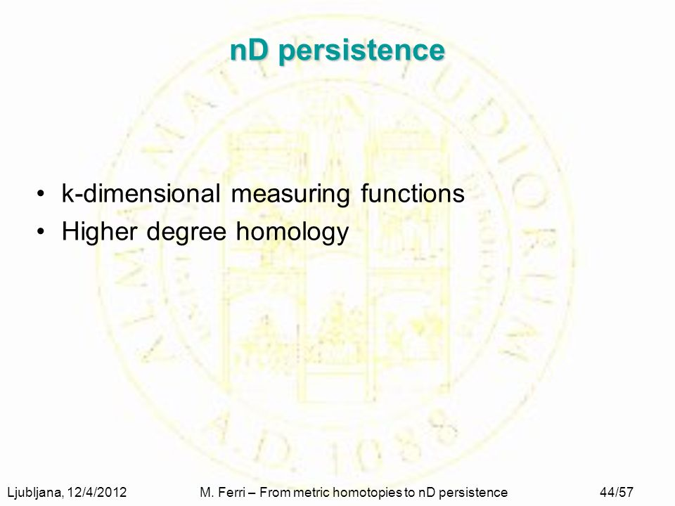Ljubljana, 12/4/2012M. Ferri – From metric homotopies to nD persistence44/57 nD persistence k-dimensional measuring functions Higher degree homology