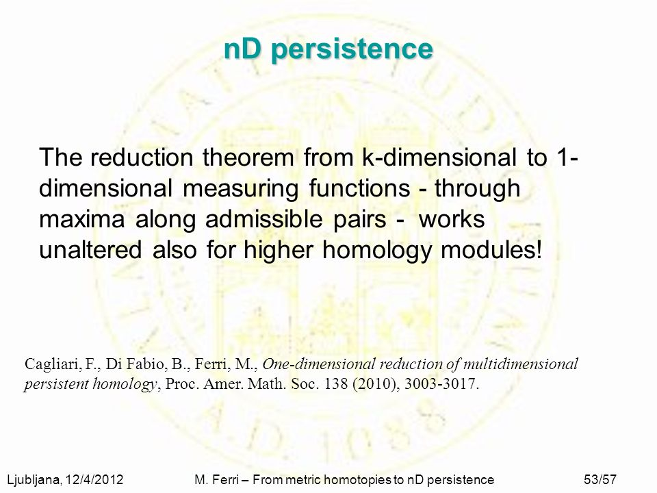 Ljubljana, 12/4/2012M. Ferri – From metric homotopies to nD persistence53/57 nD persistence The reduction theorem from k-dimensional to 1- dimensional
