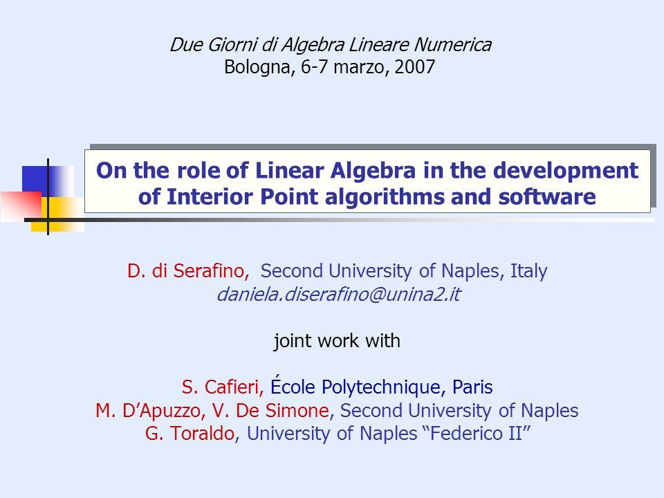 On the role of Linear Algebra in the development of Interior Point algorithms and software Due Giorni di Algebra Lineare Numerica Bologna, 6-7 marzo, 2007 D.