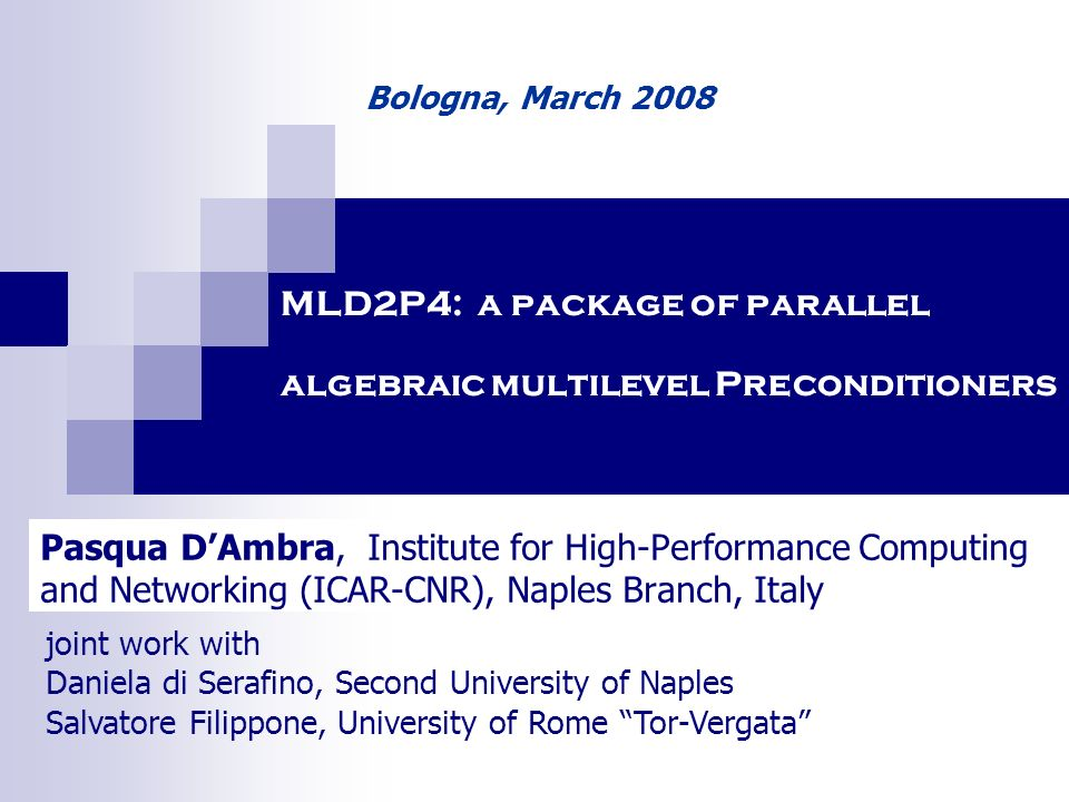 MLD2P4: a package of parallel algebraic multilevel Preconditioners Pasqua DAmbra, Institute for High-Performance Computing and Networking (ICAR-CNR), Naples Branch, Italy Bologna, March 2008 joint work with Daniela di Serafino, Second University of Naples Salvatore Filippone, University of Rome Tor-Vergata