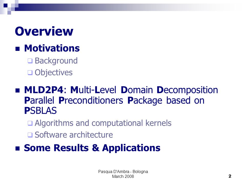 Pasqua D Ambra - Bologna March 20082 Overview Motivations Background Objectives MLD2P4: Multi-Level Domain Decomposition Parallel Preconditioners Package based on PSBLAS Algorithms and computational kernels Software architecture Some Results & Applications
