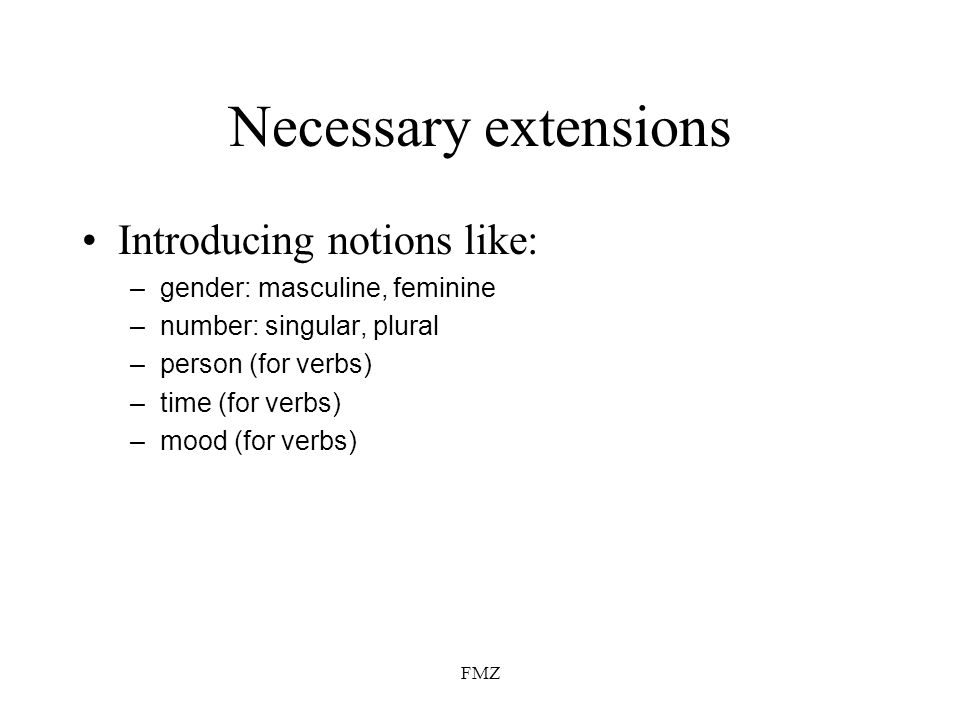FMZ Necessary extensions Introducing notions like: –gender: masculine, feminine –number: singular, plural –person (for verbs) –time (for verbs) –mood