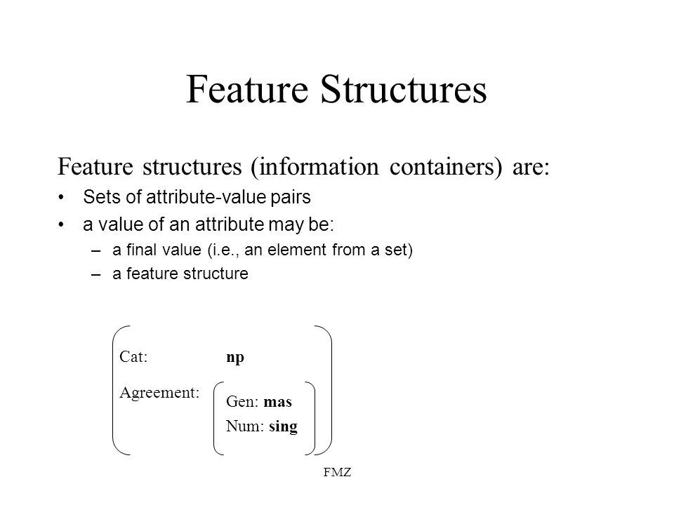FMZ Feature Structures Feature structures (information containers) are: Sets of attribute-value pairs a value of an attribute may be: –a final value (i.e., an element from a set) –a feature structure Agreement: npCat: Gen: mas Num: sing