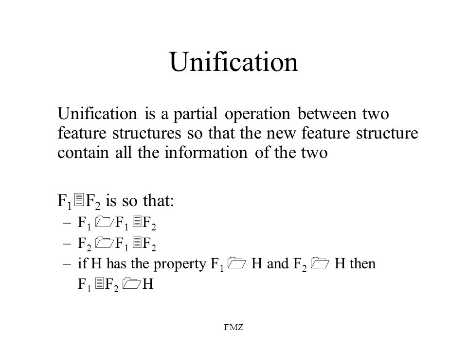 FMZ Unification Unification is a partial operation between two feature structures so that the new feature structure contain all the information of the two F 1 F 2 is so that: –F 1 F 1 F 2 –F 2 F 1 F 2 –if H has the property F 1 H and F 2 H then F 1 F 2 H