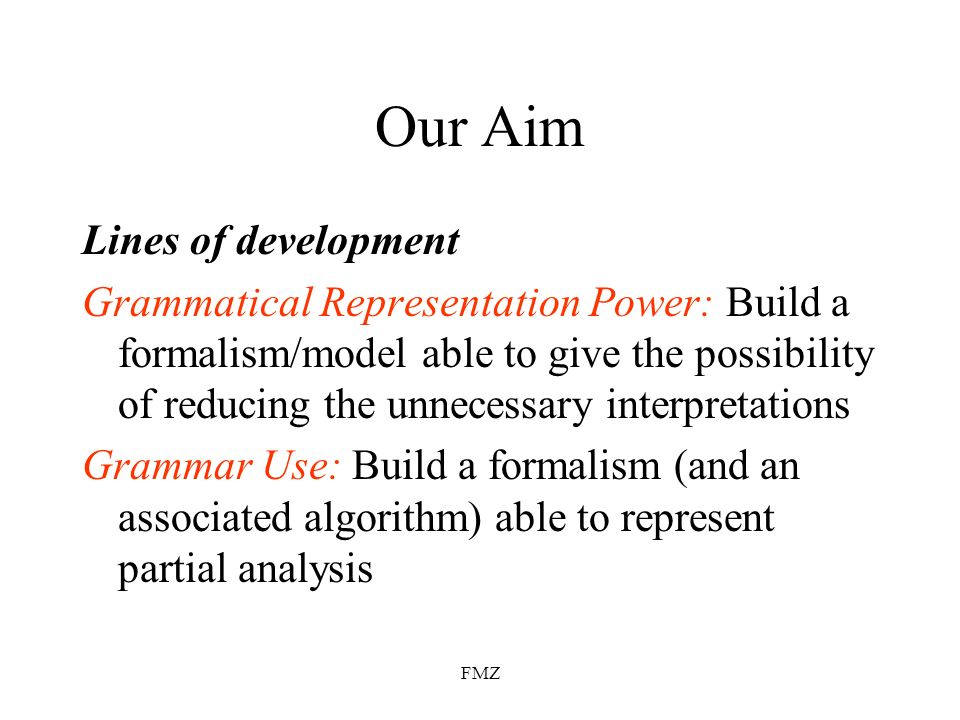 FMZ Our Aim Lines of development Grammatical Representation Power: Build a formalism/model able to give the possibility of reducing the unnecessary interpretations Grammar Use: Build a formalism (and an associated algorithm) able to represent partial analysis
