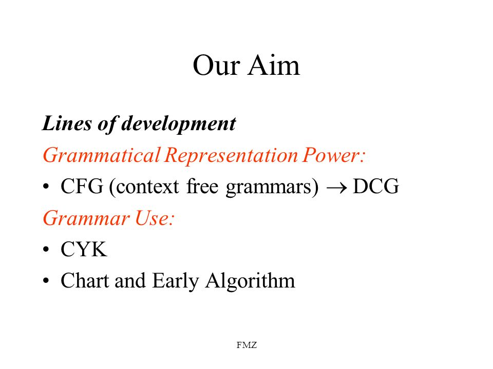 FMZ Our Aim Lines of development Grammatical Representation Power: CFG (context free grammars) DCG Grammar Use: CYK Chart and Early Algorithm
