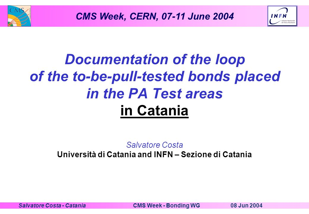 CMS Week, CERN, 07-11 June 2004 08 Jun 2004CMS Week - Bonding WGSalvatore Costa - Catania Documentation of the loop of the to-be-pull-tested bonds placed in the PA Test areas in Catania Salvatore Costa Università di Catania and INFN – Sezione di Catania