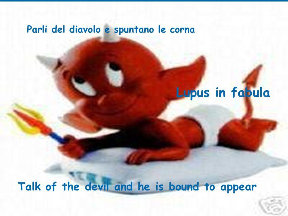 Parli del diavolo e spuntano le corna Talk of the devil and he is bound to appear Lupus in fabula