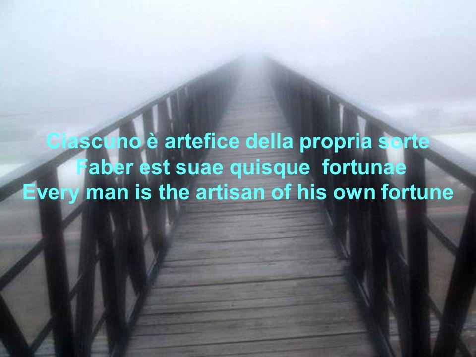 Ciascuno è artefice della propria sorte Faber est suae quisque fortunae Every man is the artisan of his own fortune