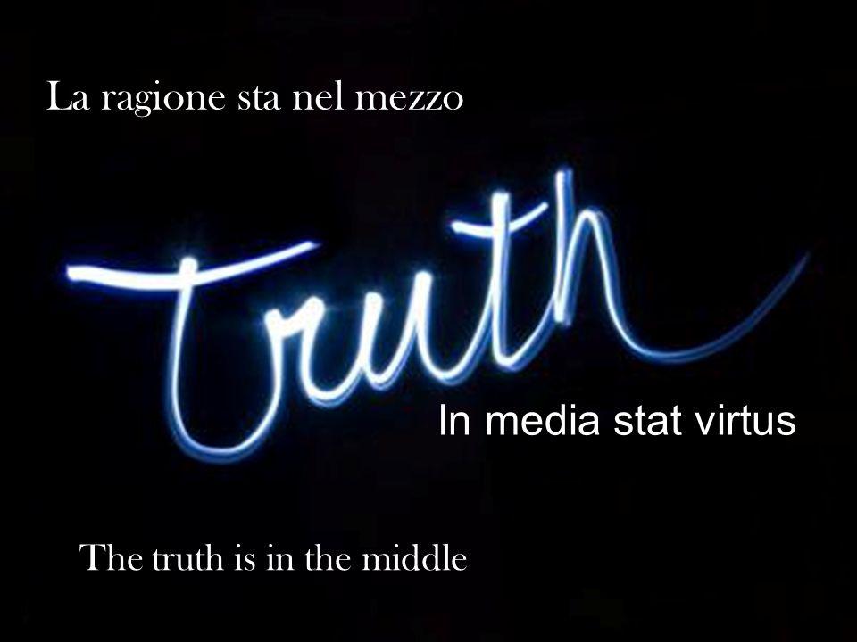 La ragione sta nel mezzo The truth is in the middle In media stat virtus