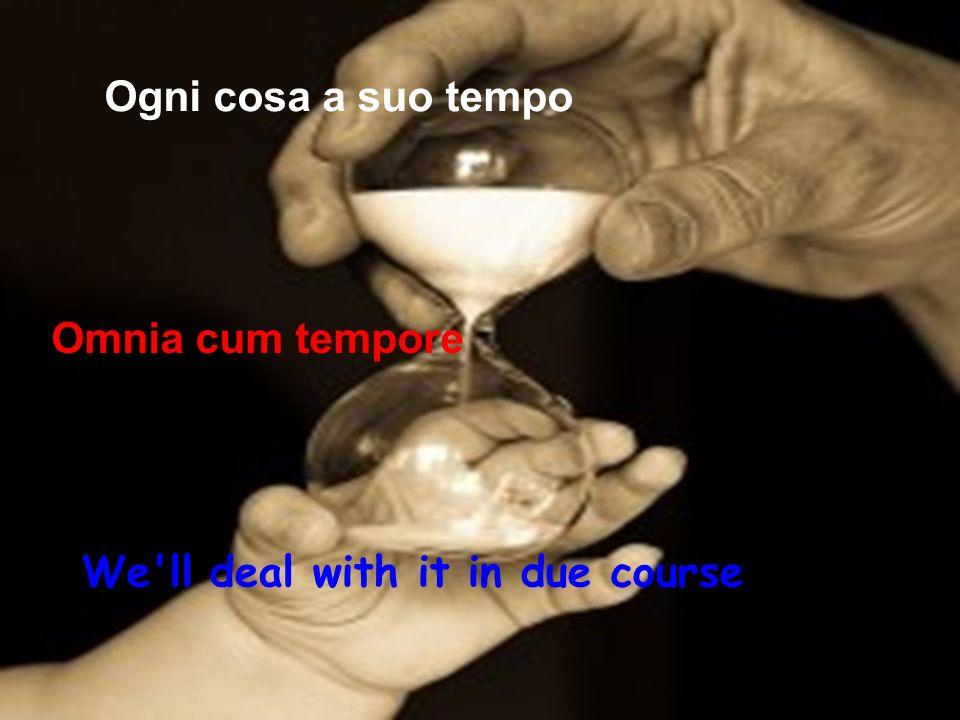 Ogni cosa a suo tempo Omnia cum tempore We'll deal with it in due course