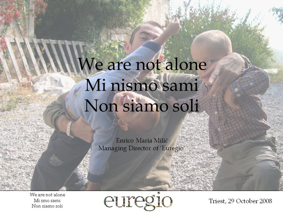 We are not alone Mi nismo sami Non siamo soli Enrico Maria Milič Managing Director of Euregio