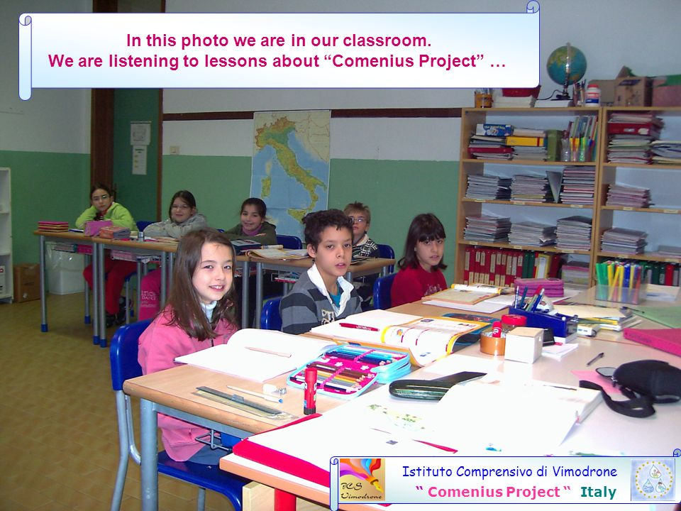 Istituto Comprensivo di Vimodrone Comenius Project Italy In this photo we are in our classroom. We are listening to lessons about Comenius Project …