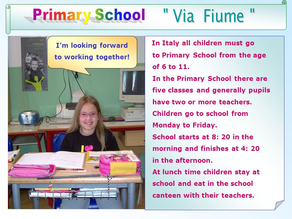 Im looking forward to working together! In Italy all children must go to Primary School from the age of 6 to 11. In the Primary School there are five