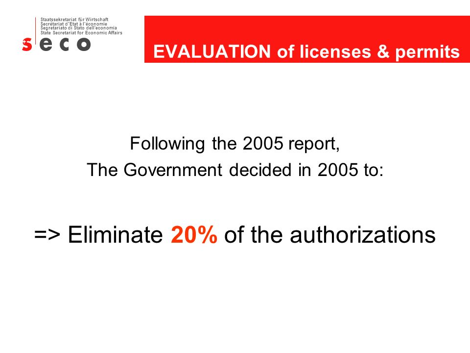 Staatssekretariat für Wirtschaft Secrétariat dEtat à léconomie Segretariato di Stato dell economia State Secretariat for Economic Affairs EVALUATION of licenses & permits Following the 2005 report, The Government decided in 2005 to: => Eliminate 20% of the authorizations