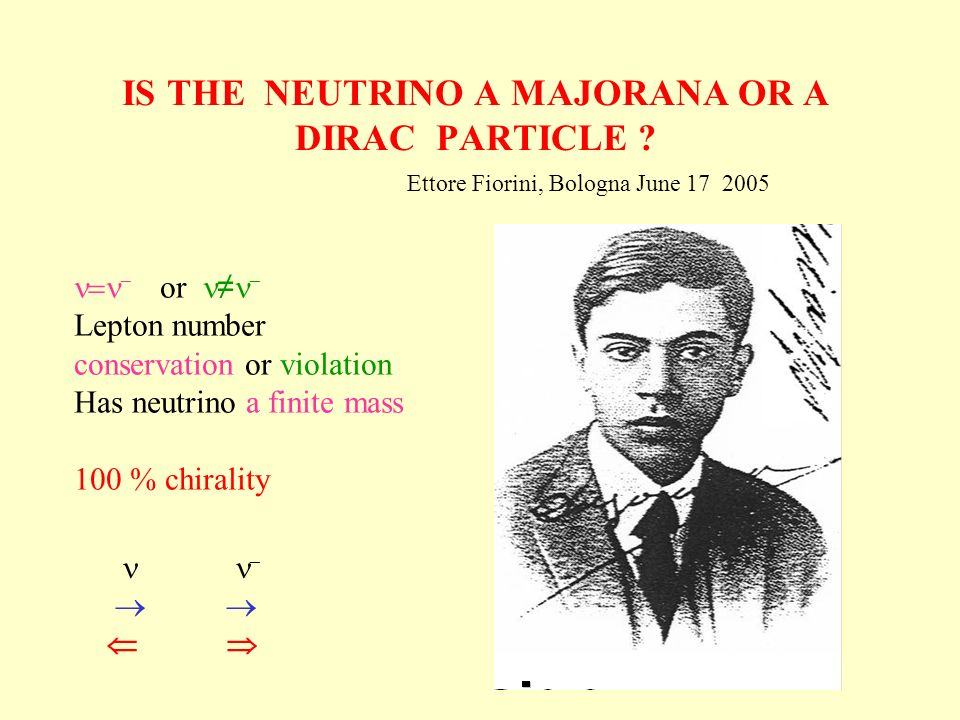 IS THE NEUTRINO A MAJORANA OR A DIRAC PARTICLE ? Ettore Fiorini, Bologna June 17 2005 or Lepton number conservation or violation Has neutrino a finite