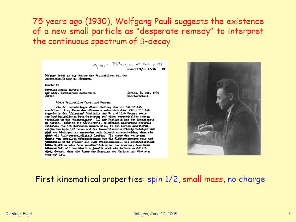 Gianluigi FogliBologna, June 17, 2005 3 75 years ago (1930), Wolfgang Pauli suggests the existence of a new small particle as desperate remedy to inte