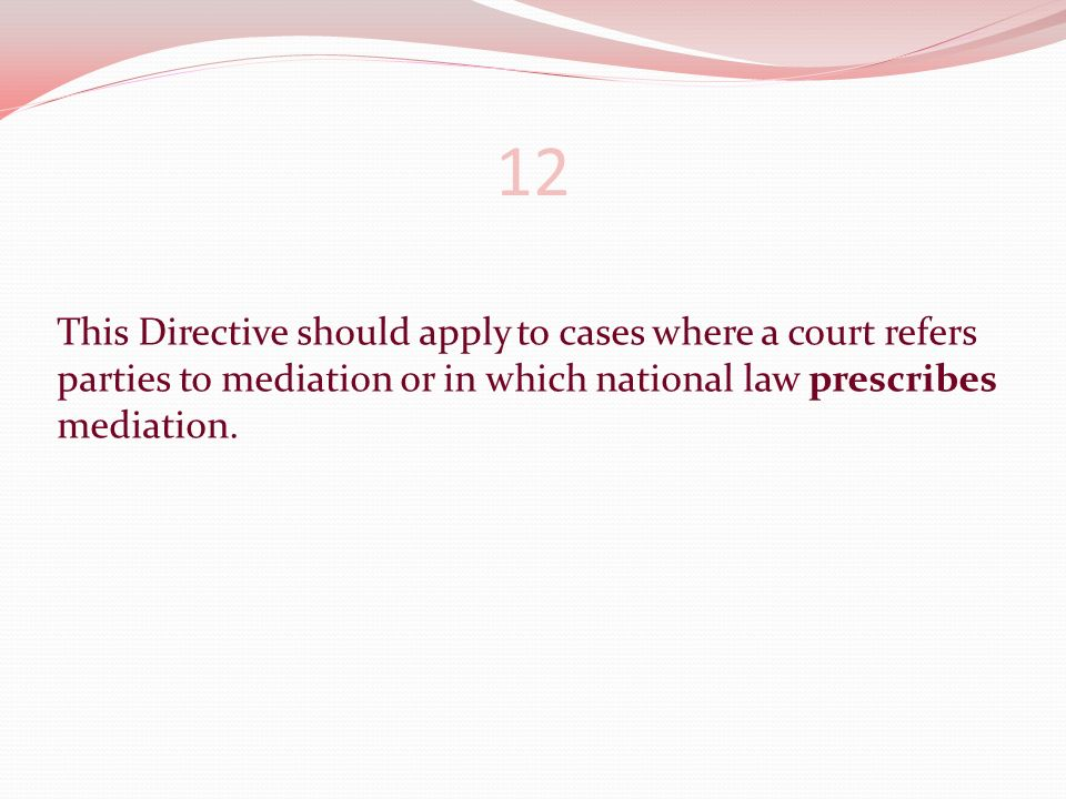 This Directive should apply to cases where a court refers parties to mediation or in which national law prescribes mediation.
