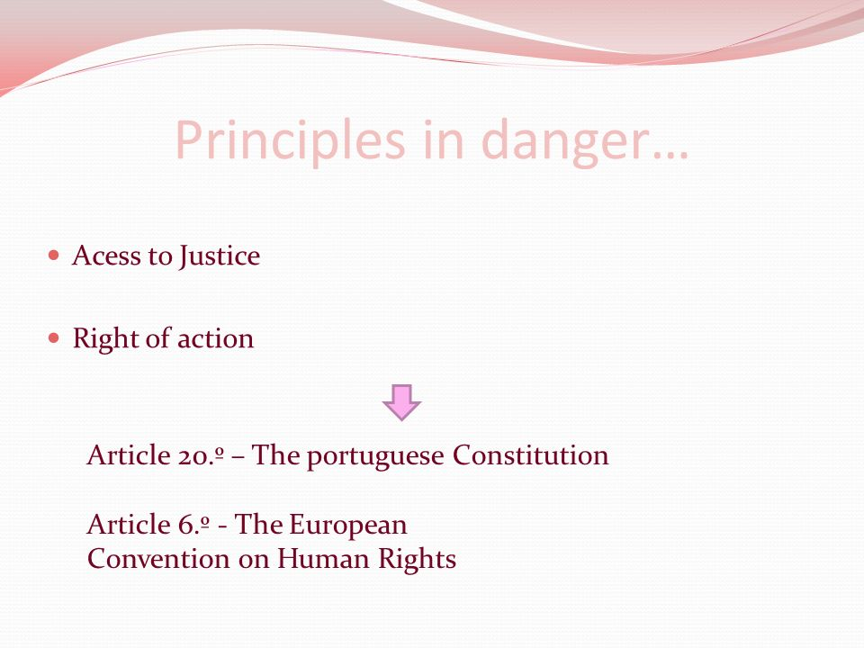 Principles in danger… Acess to Justice Right of action Article 20.º – The portuguese Constitution Article 6.º - The European Convention on Human Rights