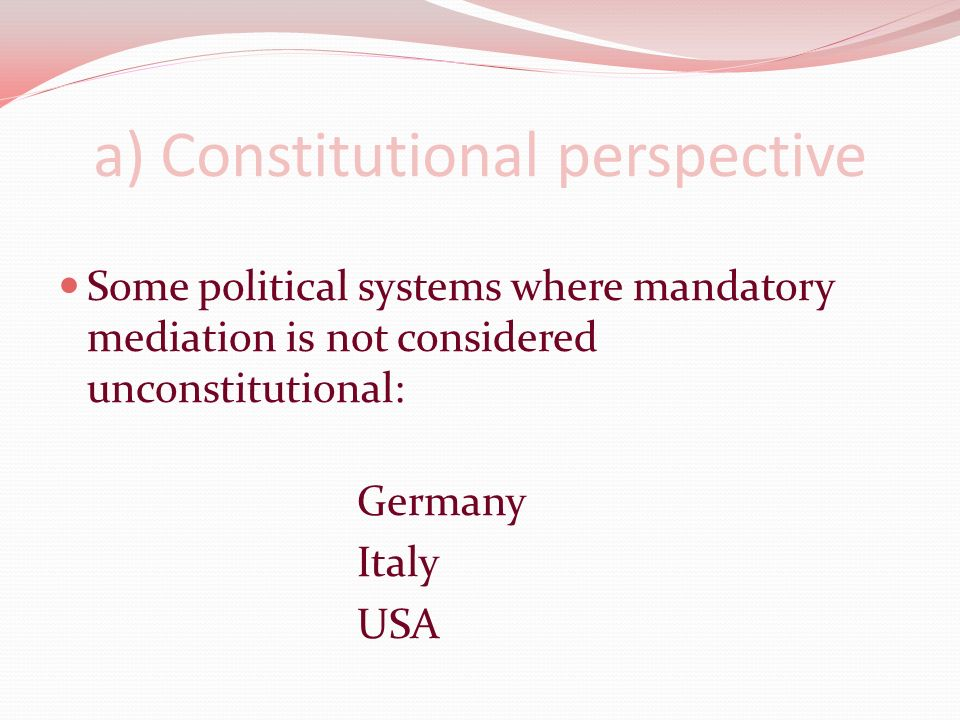 a) Constitutional perspective Some political systems where mandatory mediation is not considered unconstitutional: Germany Italy USA