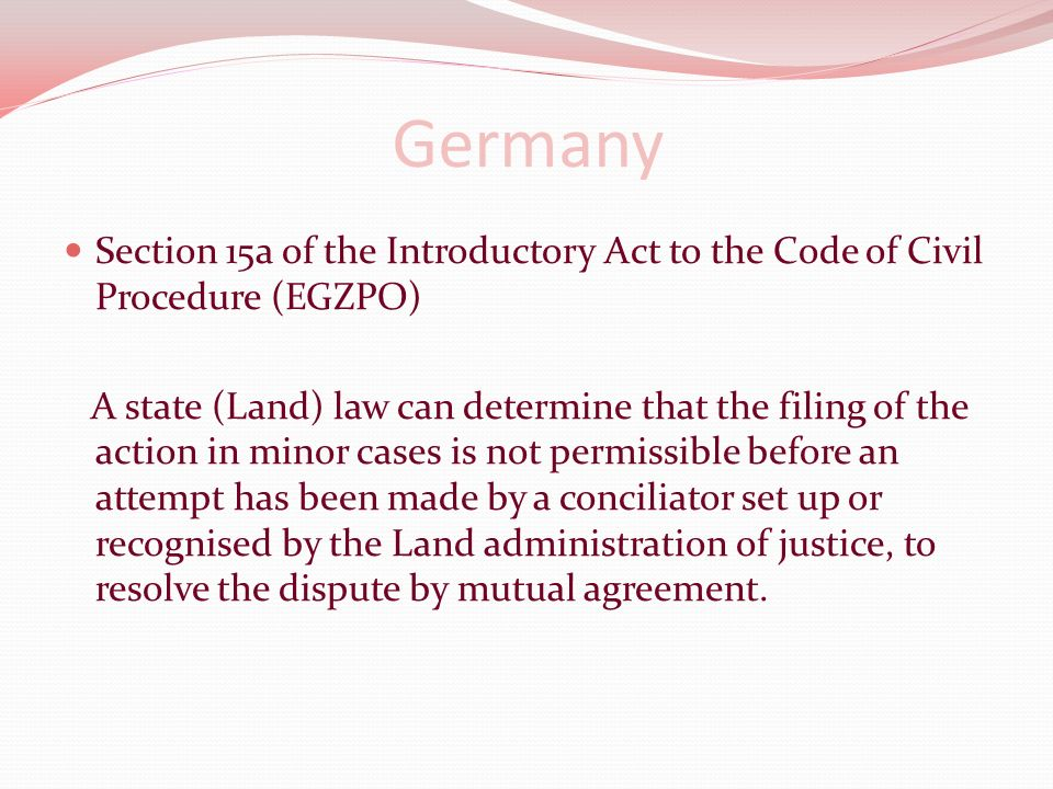 Germany Section 15a of the Introductory Act to the Code of Civil Procedure (EGZPO) A state (Land) law can determine that the filing of the action in minor cases is not permissible before an attempt has been made by a conciliator set up or recognised by the Land administration of justice, to resolve the dispute by mutual agreement.