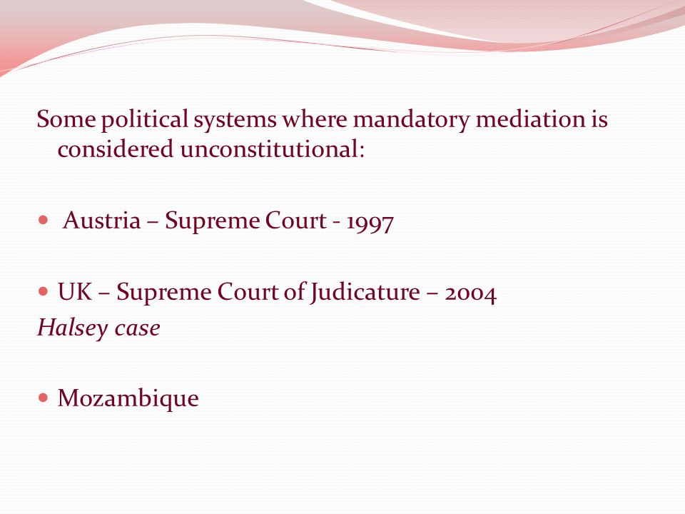 Some political systems where mandatory mediation is considered unconstitutional: Austria – Supreme Court - 1997 UK – Supreme Court of Judicature – 2004 Halsey case Mozambique