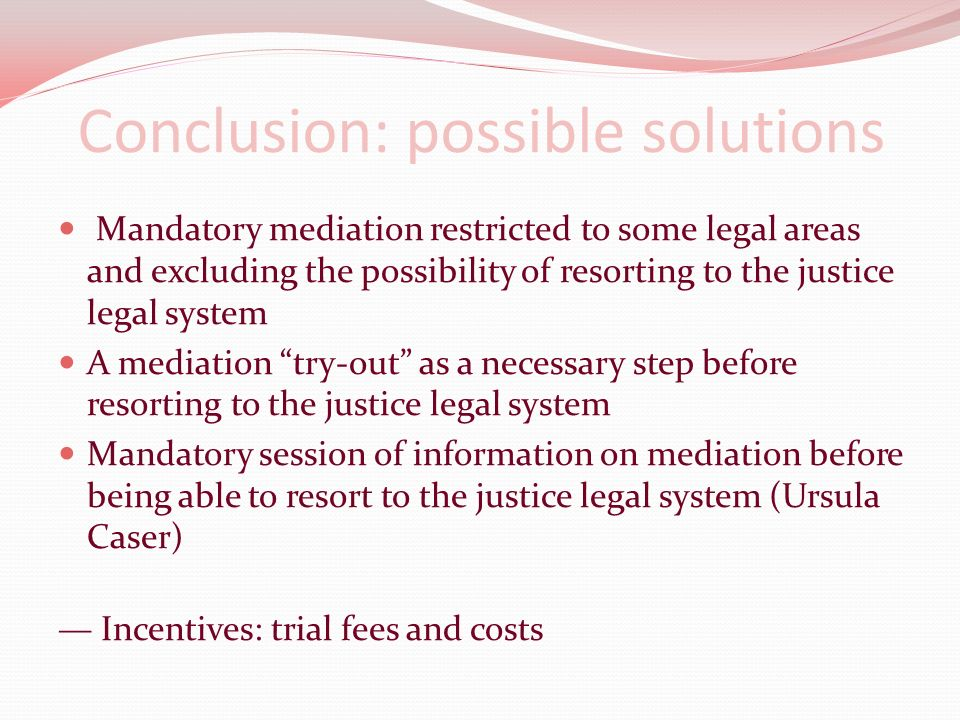 Conclusion: possible solutions Mandatory mediation restricted to some legal areas and excluding the possibility of resorting to the justice legal system A mediation try-out as a necessary step before resorting to the justice legal system Mandatory session of information on mediation before being able to resort to the justice legal system (Ursula Caser) Incentives: trial fees and costs